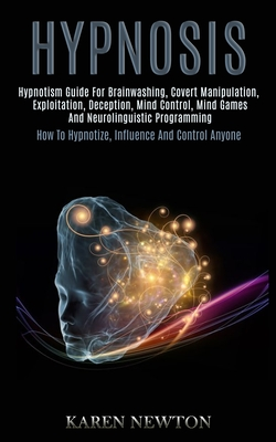 Hypnosis: Hypnotism Guide for Brainwashing, Covert Manipulation, Exploitation, Deception, Mind Control, Mind Games and Neuroling Cover Image