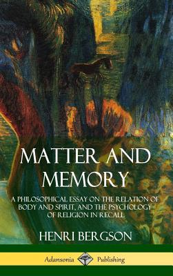 Matter and Memory: A Philosophical Essay on the Relation of Body and Spirit, and the Psychology of Religion in Recall (Hardcover) Cover Image