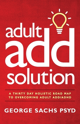 The Adult ADD Solution: A 30 Day Holistic Roadmap to Overcoming Adult ADD/ADHD Cover Image