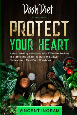Dash Diet: PROTECT YOUR HEART - A Heart Healthy cookbook With Effective Recipes To Fight High Blood Pressure and Lower Cholestero Cover Image