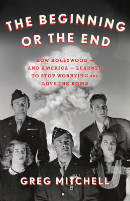 The Beginning or the End: How Hollywood--And America--Learned to Stop Worrying and Love the Bomb Cover Image