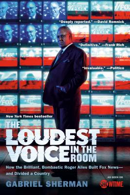 The Loudest Voice in the Room: How the Brilliant, Bombastic Roger Ailes Built Fox News--and Divided a Country Cover Image