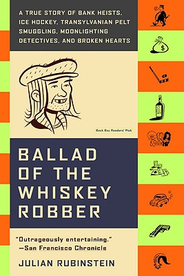 Ballad of the Whiskey Robber: A True Story of Bank Heists, Ice Hockey, Transylvanian Pelt Smuggling, Moonlighting Detectives, and Broken Hearts Cover Image