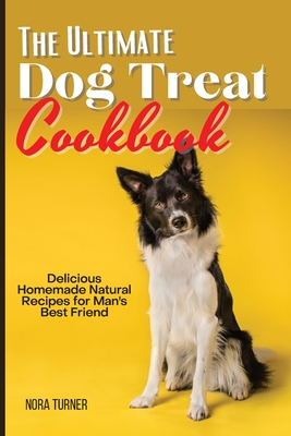 The Ultimate Dog Treat Cookbook: Delicious Homemade Natural Recipes for Man's Best Friend Cover Image