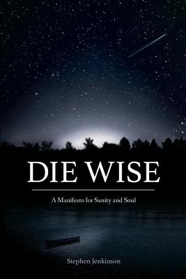 Die Wise: A Manifesto for Sanity and Soul Cover Image