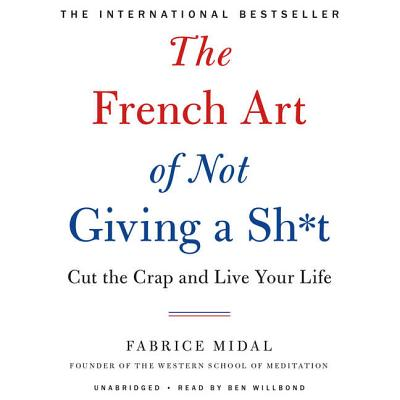 The French Art of Not Giving a Sh*t Lib/E: Cut the Crap and Live Your Life Cover Image