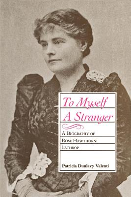 To Myself a Stranger: A Biography of Rose Hawthorne Lathrop Cover Image