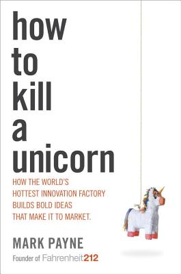 How to Kill a Unicorn: How the World's Hottest Innovation Factory Builds Bold Ideas That Make It to Market Cover Image