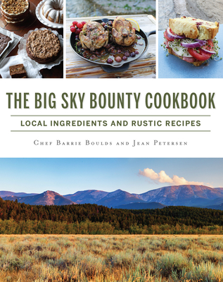 The Big Sky Bounty Cookbook: Local Ingredients and Rustic Recipes Cover Image