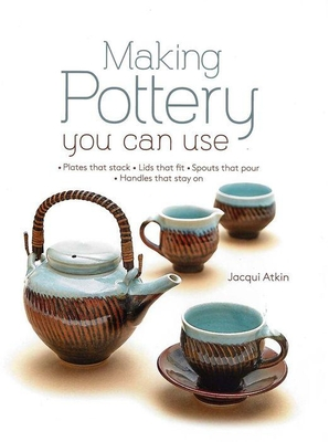 Making Pottery You Can Use: Plates That Stack - Lids That Fit - Spouts That Pour - Handles That Stay on Cover Image