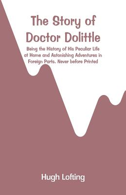 The Story of Doctor Dolittle: Being the History of His Peculiar Life at Home and Astonishing Adventures in Foreign Parts. Never before Printed Cover Image