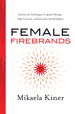 Female Firebrands: Stories and Techniques to Ignite Change, Take Control, and Succeed in the Workplace Cover Image