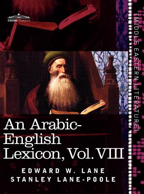 An Arabic-English Lexicon (in Eight Volumes), Vol. VIII: Derived from the Best and the Most Copious Eastern Sources Cover Image