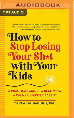 How to Stop Losing Your Sh*t with Your Kids: A Practical Guide to Becoming a Calmer, Happier Parent Cover Image