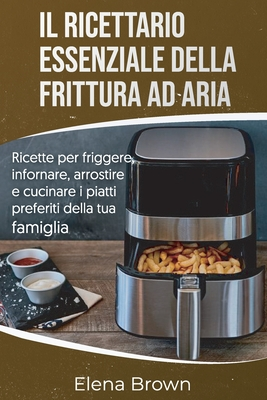 Il ricettario essenziale della frittura ad aria: Ricette per friggere, infornare, arrostire e cucinare i piatti preferiti della tua famiglia The Essen Cover Image