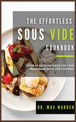 The Effortless Sous Vide Cookbook: Over 50 Selected Ideas For Your Homemade Sous Vide Cooking Cover Image