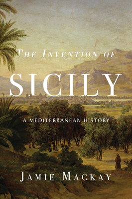 The Invention of Sicily: A Mediterranean History Cover Image