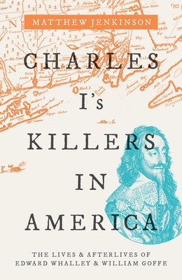 Charles I's Killers in America: The Lives and Afterlives of Edward Whalley and William Goffe cover