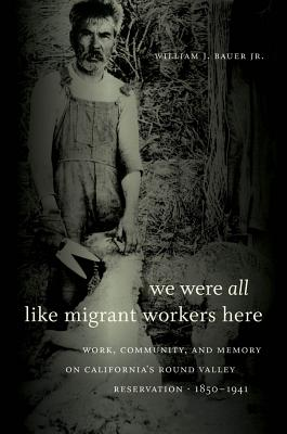We Were All Like Migrant Workers Here: Work, Community, and Memory on California's Round Valley Reservation, 1850-1941 Cover Image