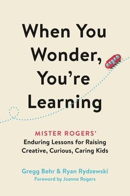 When You Wonder, You're Learning: Mister Rogers' Enduring Lessons for Raising Creative, Curious, Caring Kids Cover Image