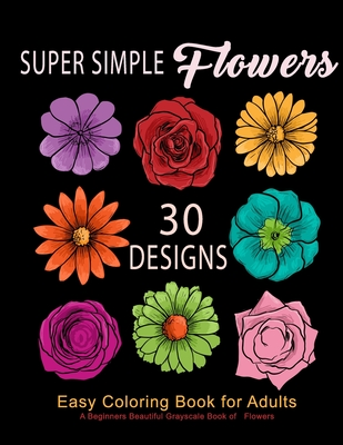 Super Simple Flowers: Easy Coloring Book for Adults: A Beginners Beautiful Grayscale Book of Flowers: 30 Prints of Lovely Whimsical Floral D Cover Image