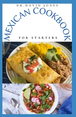 Mexican Cookbook for Starters: Delicious Mexican Home Cooking Recipes And Everything You Need To Know To Get Started Cover Image