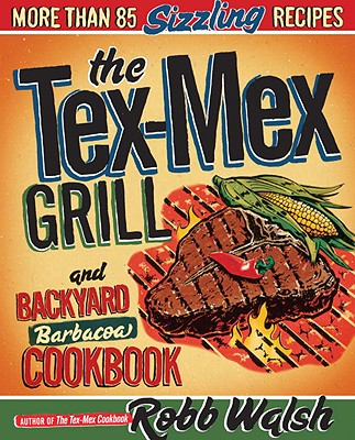 The Tex-Mex Grill and Backyard Barbacoa Cookbook: More Than 85 Sizzling Recipes Cover Image
