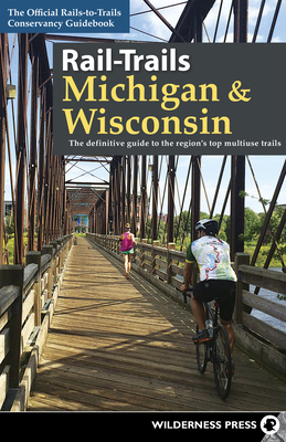 Rail-Trails Michigan and Wisconsin: The definitive guide to the region's top multiuse trails Cover Image
