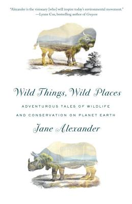 Wild Things, Wild Places: Adventurous Tales of Wildlife and Conservation on Planet Earth Cover Image