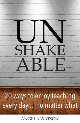 Unshakeable: 20 Ways to Enjoy Teaching Every Day...No Matter What Cover Image