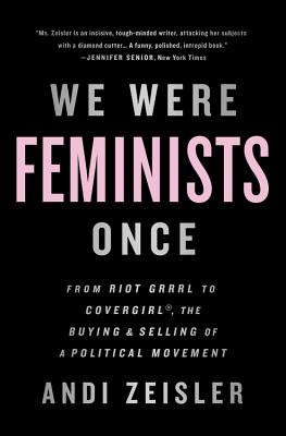 We Were Feminists Once: From Riot Grrrl to CoverGirl®, the Buying and Selling of a Political Movement Cover Image