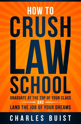 How to Crush Law School: Graduate at the Top of Your Class and Land the Job of Your Dreams Cover Image