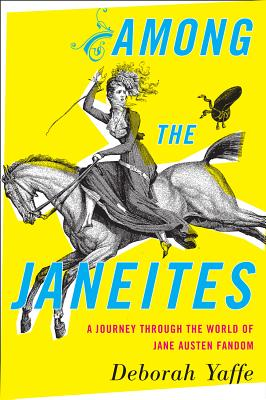 Among the Janeites: A Journey Through the World of Jane Austen Fandom Cover Image