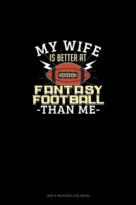 My Wife is Better At Fantasy Football Than Me: Gas & Mileage Log Book Cover Image
