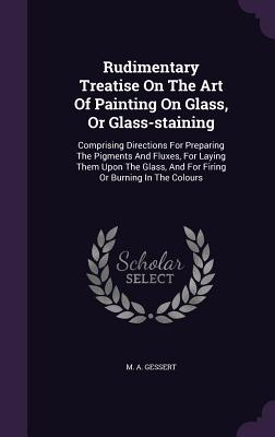 Rudimentary Treatise on the Art of Painting on Glass, or Glass-Staining: Comprising Directions for Preparing the Pigments and Fluxes, for Laying Them Cover Image