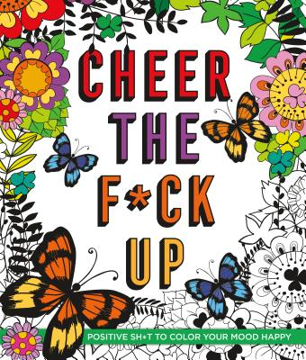 Cheer the F*ck Up: Positive Sh*t to Color Your Mood Happy Cover Image