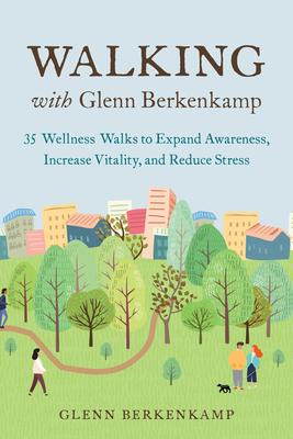 Walking with Glenn Berkenkamp: 35 Wellness Walks to Expand Awareness, Increase Vitality, and Reduce Stress Cover Image