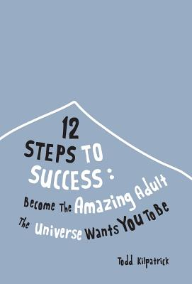 12 Steps To Success: Become The Amazing Adult The Universe Wants You To Be Cover Image