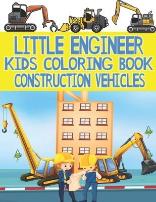 Little Engineer Kids Coloring Book, Construction Vehicles: Fun Coloring Book for Kids Filled With Big Construction Trucks, Cranes, Tractors, Diggers a Cover Image
