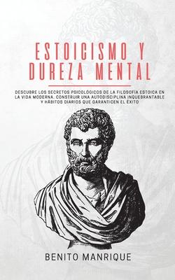 Estoicismo y dureza mental: Descubre los secretos psicológicos de la filosofía estoica en la vida moderna. Construir una autodisciplina inquebrant Cover Image