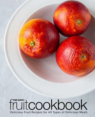 The New Fruit Cookbook: Delicious Fruit Recipes for All Types of Delicious Meals (2nd Edition) Cover Image