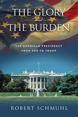 The Glory and the Burden: The American Presidency from FDR to Trump Cover Image