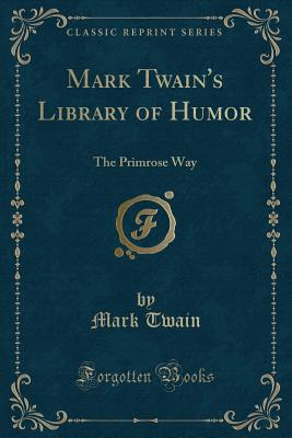 Mark Twain's Library of Humor: The Primrose Way (Classic Reprint) Cover Image