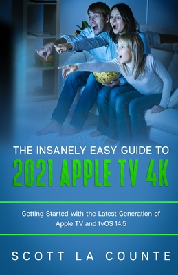 The Insanely Easy Guide to the 2021 Apple TV 4k: Getting Started with the Latest Generation of Apple TV and TVOS 14.5 Cover Image