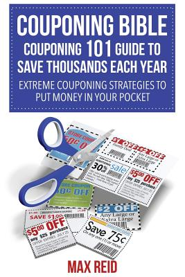 Couponing Bible: Couponing 101 Guide to Save Thousands Each Year: Extreme Couponing Strategies to Put Money in Your Pocket Cover Image