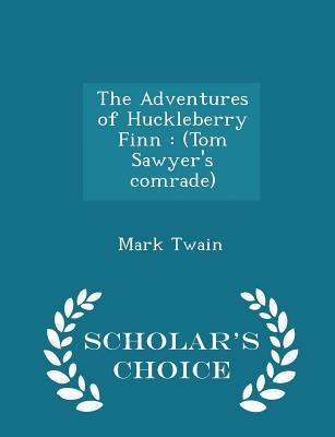 The Adventures of Huckleberry Finn: (Tom Sawyer's Comrade) - Scholar's Choice Edition Cover Image