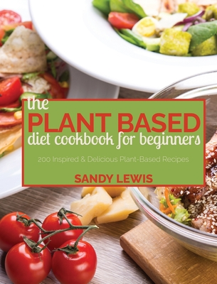 The Plant Based Diet Cookbook For Beginners: 200 Inspired & Delicious Plant-Based Recipes Cover Image