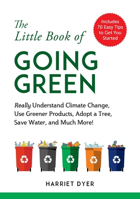 The Little Book of Going Green: Really Understand Climate Change, Use Greener Products, Adopt a Tree, Save Water, and Much More! Cover Image