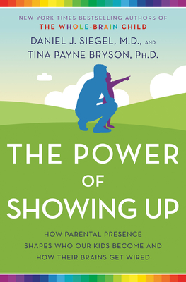 The Power of Showing Up: How Parental Presence Shapes Who Our Kids Become and How Their Brains Get Wired Cover Image