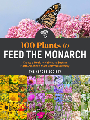 100 Plants to Feed the Monarch: Create a Healthy Habitat to Sustain North America's Most Beloved Butterfly Cover Image